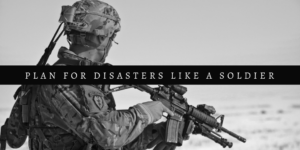 Plan For Disasters Like A Soldier