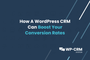 How A WordPress CRM Can Boost Your Conversion Rates