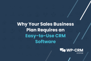 Why Your Sales Business Plan Requires an Easy-to-Use CRM Software